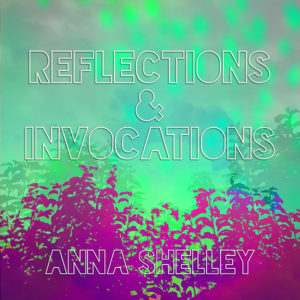 Reflections & Invocations by Anna Shelley